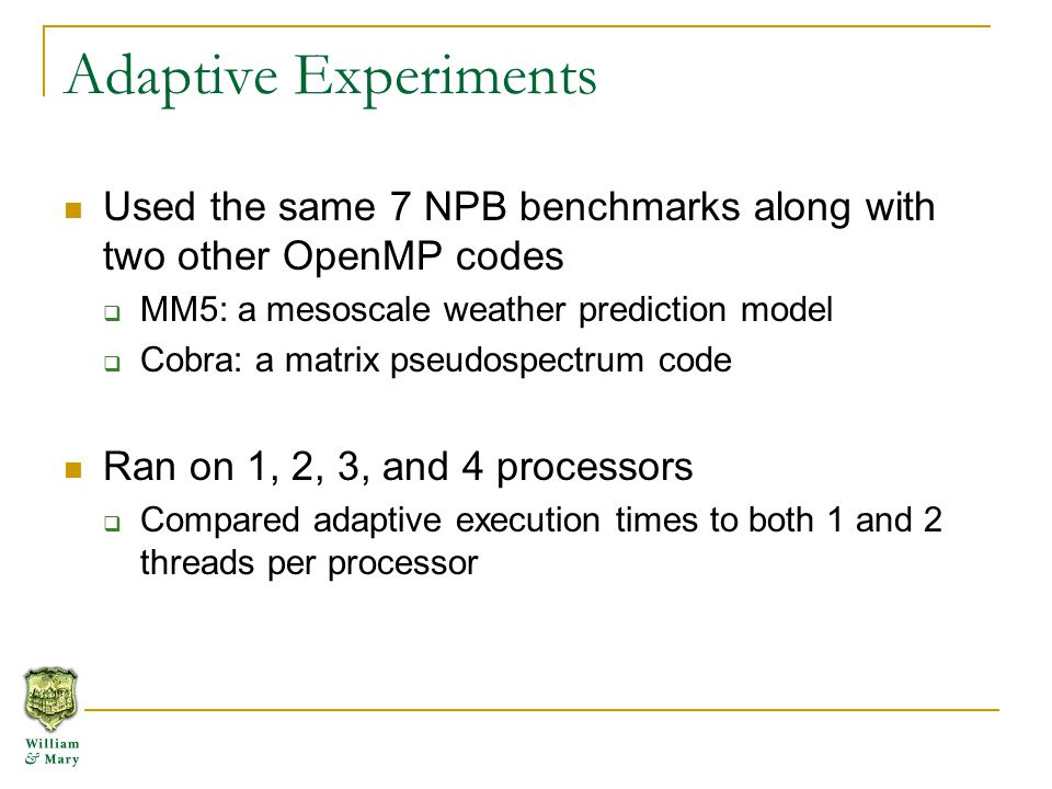 Adaptive Experiments Used the same 7 NPB benchmarks along with two other OpenMP codes  MM5: a mesoscale weather prediction model  Cobra: a matrix pseudospectrum code Ran on 1, 2, 3, and 4 processors  Compared adaptive execution times to both 1 and 2 threads per processor
