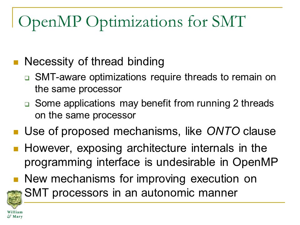 OpenMP Optimizations for SMT Necessity of thread binding  SMT-aware optimizations require threads to remain on the same processor  Some applications may benefit from running 2 threads on the same processor Use of proposed mechanisms, like ONTO clause However, exposing architecture internals in the programming interface is undesirable in OpenMP New mechanisms for improving execution on SMT processors in an autonomic manner