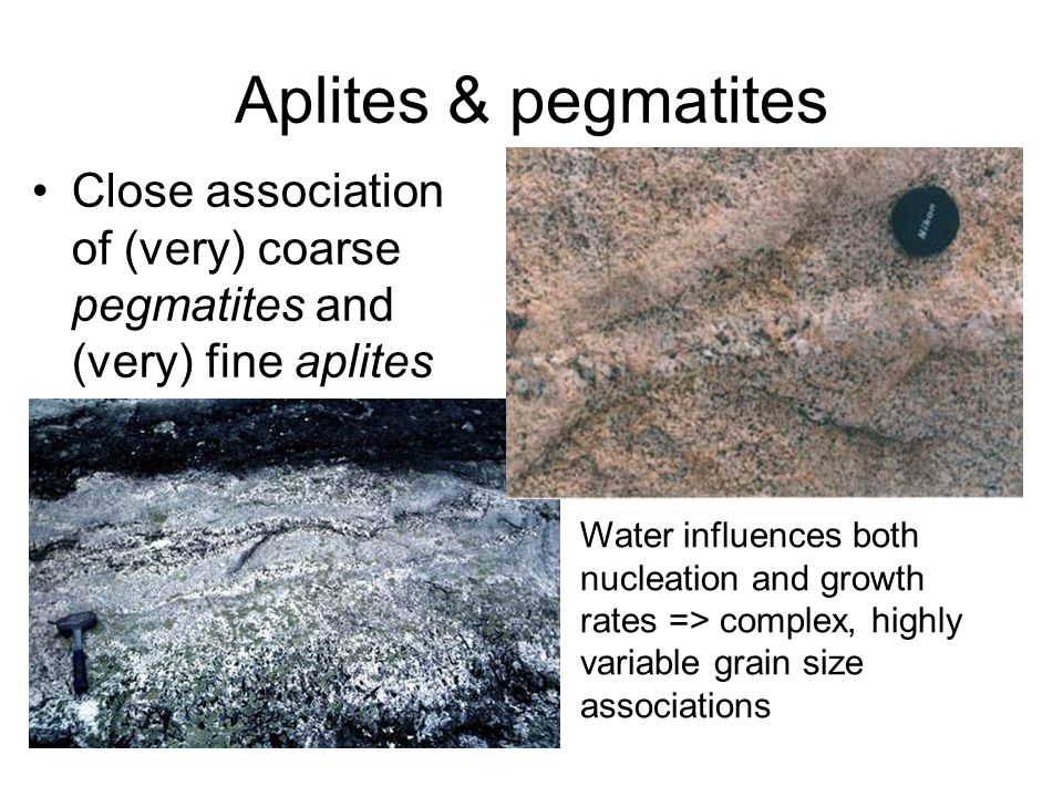 Aplites & pegmatites Close association of (very) coarse pegmatites and (very) fine aplites Water influences both nucleation and growth rates => comple