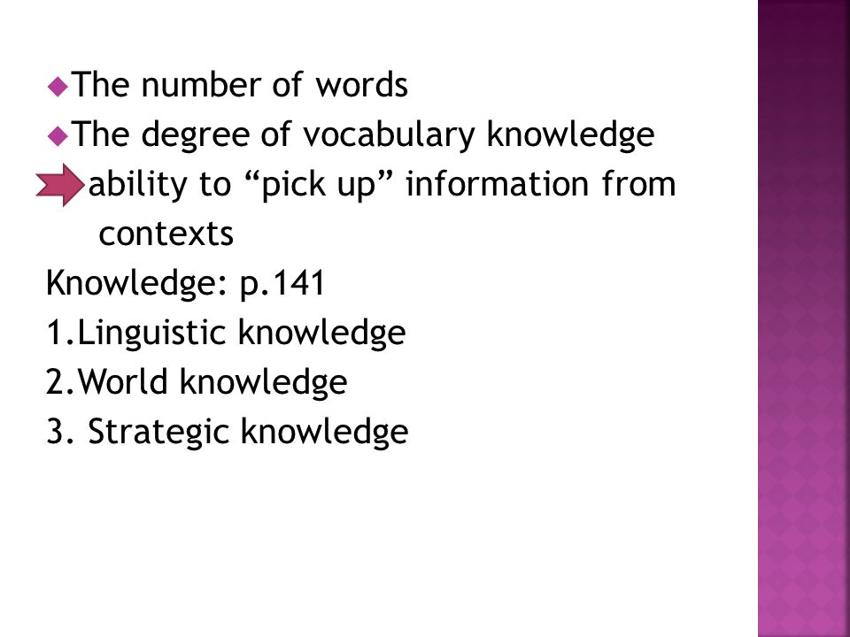  The number of words  The degree of vocabulary knowledge ability to pick up information from contexts Knowledge: p.141 1.Linguistic knowledge 2.World knowledge 3.