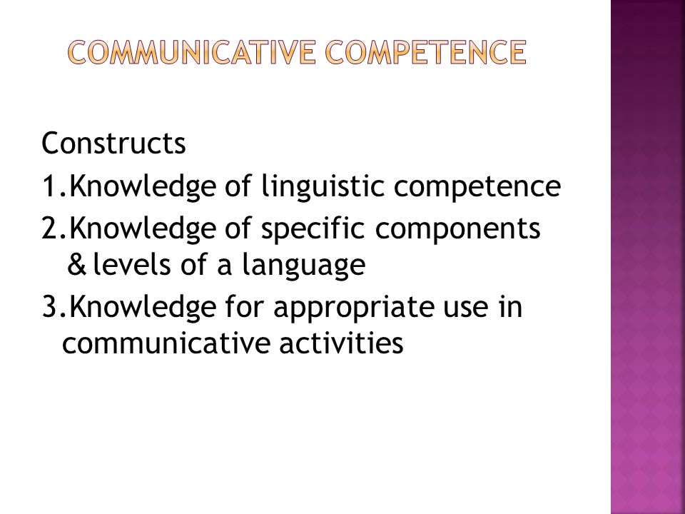 Constructs 1.Knowledge of linguistic competence 2.Knowledge of specific components & levels of a language 3.Knowledge for appropriate use in communicative activities