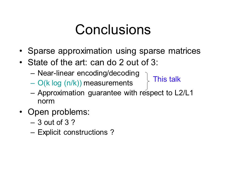 Conclusions Sparse approximation using sparse matrices State of the art: can do 2 out of 3: –Near-linear encoding/decoding –O(k log (n/k)) measurements –Approximation guarantee with respect to L2/L1 norm Open problems: –3 out of 3 .