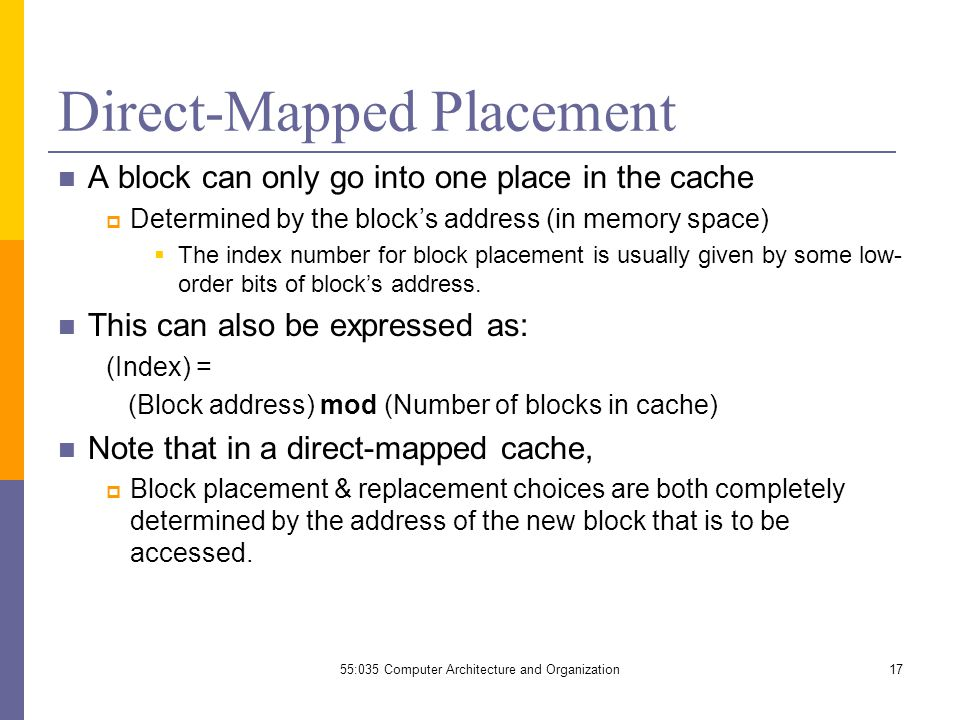 Direct-Mapped Placement A block can only go into one place in the cache  Determined by the block's address (in memory space)  The index number for block placement is usually given by some low- order bits of block's address.