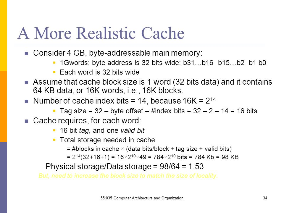 55:035 Computer Architecture and Organization34 A More Realistic Cache Consider 4 GB, byte-addressable main memory:  1Gwords; byte address is 32 bits wide: b31…b16 b15…b2 b1 b0  Each word is 32 bits wide Assume that cache block size is 1 word (32 bits data) and it contains 64 KB data, or 16K words, i.e., 16K blocks.