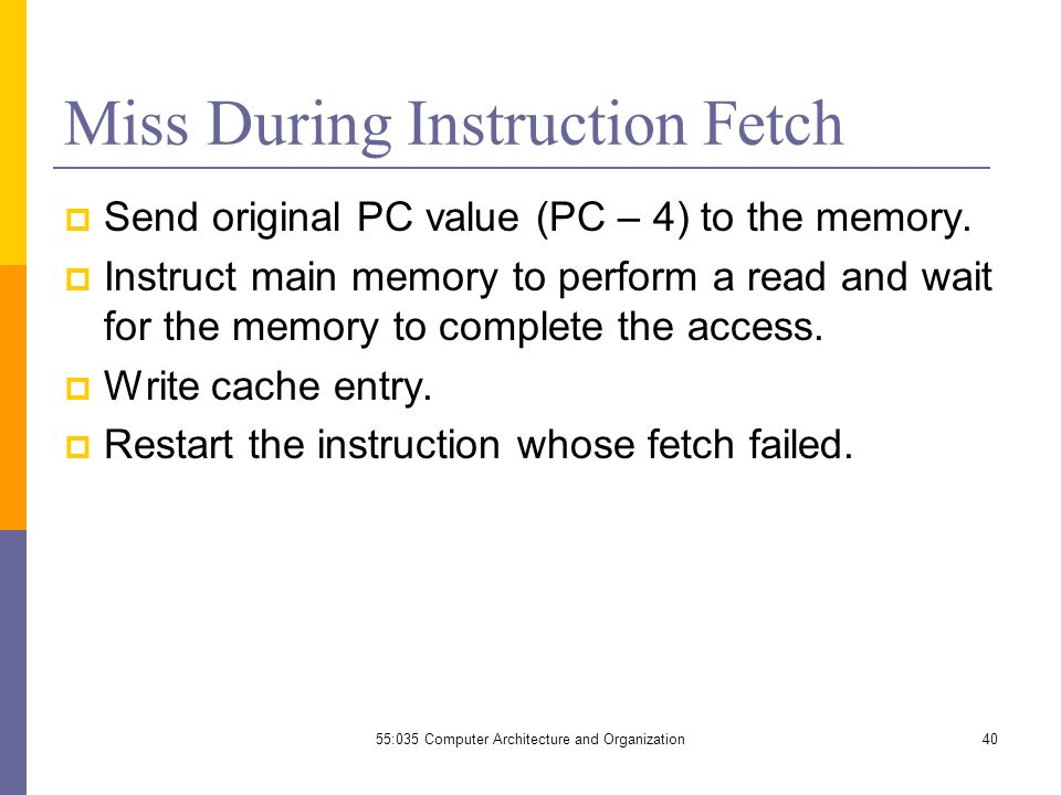 55:035 Computer Architecture and Organization40 Miss During Instruction Fetch  Send original PC value (PC – 4) to the memory.