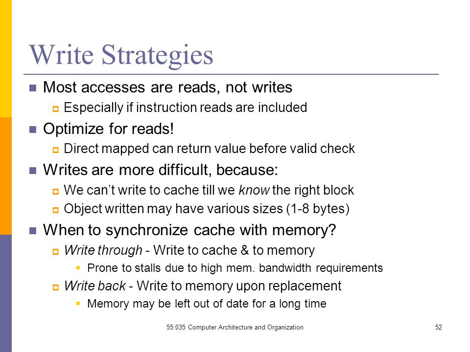 Write Strategies Most accesses are reads, not writes  Especially if instruction reads are included Optimize for reads.