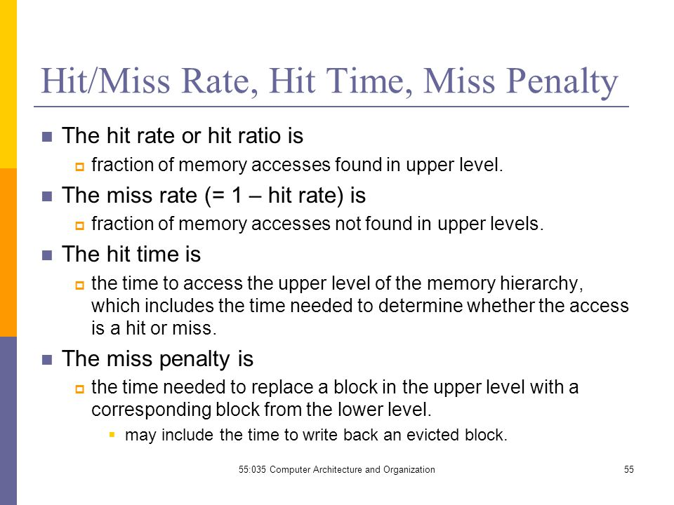 Hit/Miss Rate, Hit Time, Miss Penalty The hit rate or hit ratio is  fraction of memory accesses found in upper level.