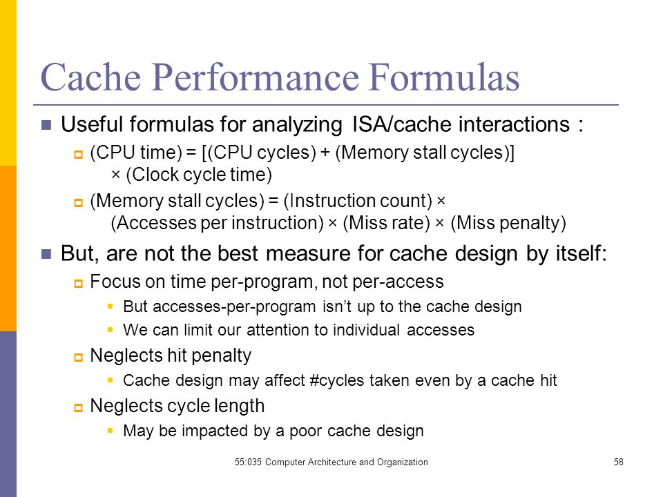 Cache Performance Formulas Useful formulas for analyzing ISA/cache interactions :  (CPU time) = [(CPU cycles) + (Memory stall cycles)] × (Clock cycle time)  (Memory stall cycles) = (Instruction count) × (Accesses per instruction) × (Miss rate) × (Miss penalty) But, are not the best measure for cache design by itself:  Focus on time per-program, not per-access  But accesses-per-program isn't up to the cache design  We can limit our attention to individual accesses  Neglects hit penalty  Cache design may affect #cycles taken even by a cache hit  Neglects cycle length  May be impacted by a poor cache design 55:035 Computer Architecture and Organization58