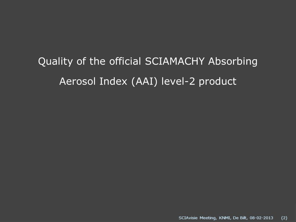 SCIAvisie Meeting, KNMI, De Bilt, 08-02-2013(2) Quality of the official SCIAMACHY Absorbing Aerosol Index (AAI) level-2 product