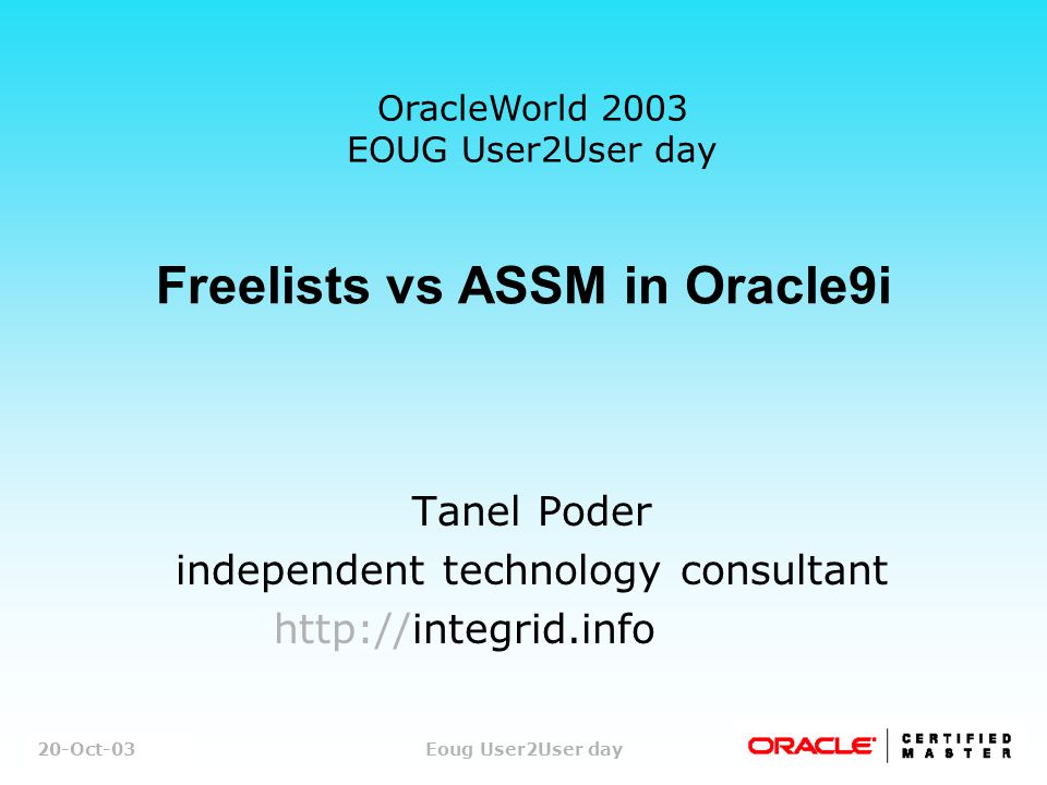 1/43 Tanel PoderEoug User2User day Freelists vs ASSM in Oracle9i Tanel Poder independent technology consultant http://integrid.info 20-Oct-03 OracleWorld 2003 EOUG User2User day
