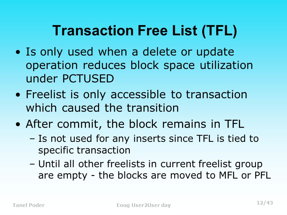 12/43 Tanel PoderEoug User2User day Transaction Free List (TFL) Is only used when a delete or update operation reduces block space utilization under PCTUSED Freelist is only accessible to transaction which caused the transition After commit, the block remains in TFL –Is not used for any inserts since TFL is tied to specific transaction –Until all other freelists in current freelist group are empty - the blocks are moved to MFL or PFL