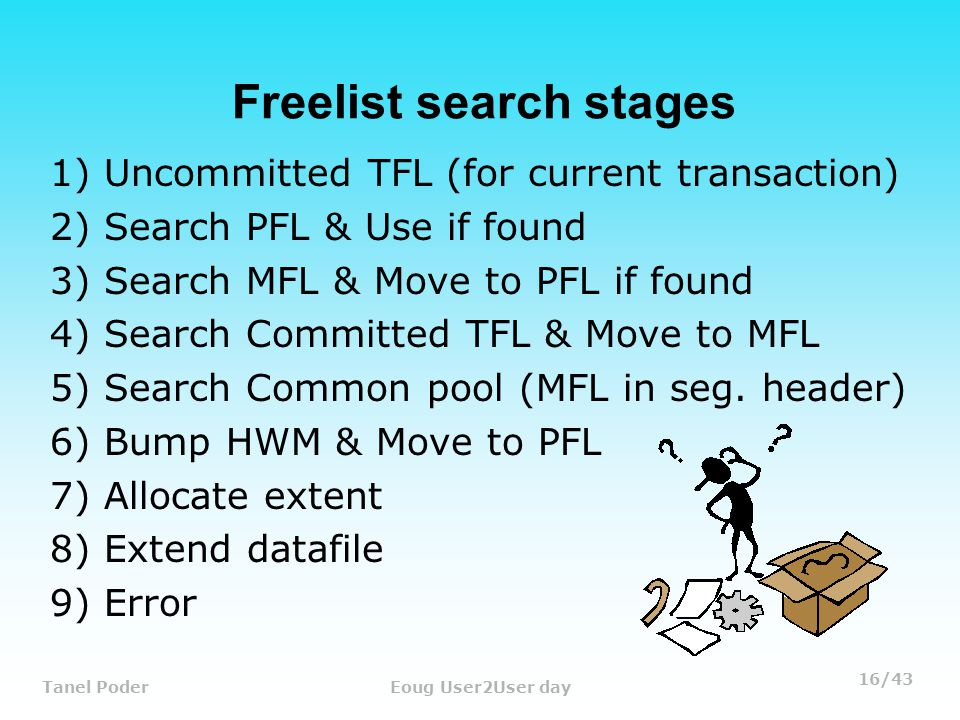 16/43 Tanel PoderEoug User2User day Freelist search stages 1) Uncommitted TFL (for current transaction) 2) Search PFL & Use if found 3) Search MFL & Move to PFL if found 4) Search Committed TFL & Move to MFL 5) Search Common pool (MFL in seg.