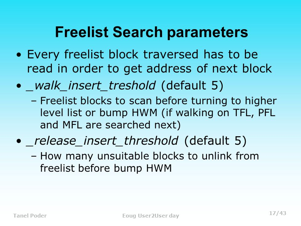 17/43 Tanel PoderEoug User2User day Freelist Search parameters Every freelist block traversed has to be read in order to get address of next block _walk_insert_treshold (default 5) –Freelist blocks to scan before turning to higher level list or bump HWM (if walking on TFL, PFL and MFL are searched next) _release_insert_threshold (default 5) –How many unsuitable blocks to unlink from freelist before bump HWM