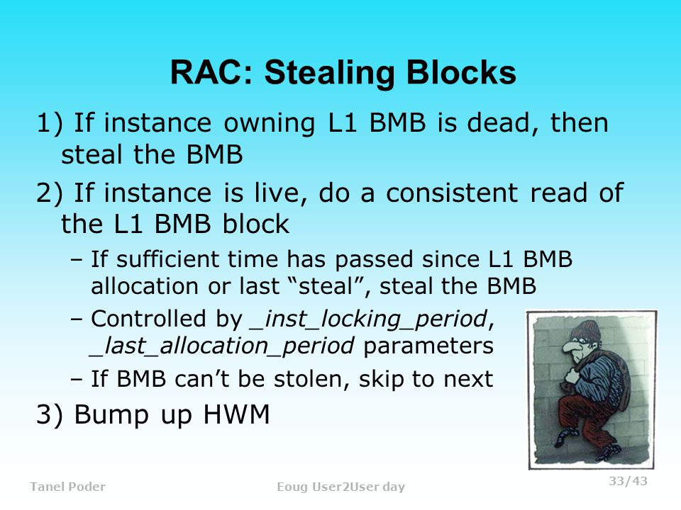 33/43 Tanel PoderEoug User2User day RAC: Stealing Blocks 1) If instance owning L1 BMB is dead, then steal the BMB 2) If instance is live, do a consistent read of the L1 BMB block –If sufficient time has passed since L1 BMB allocation or last steal , steal the BMB –Controlled by _inst_locking_period, _last_allocation_period parameters –If BMB can't be stolen, skip to next 3) Bump up HWM