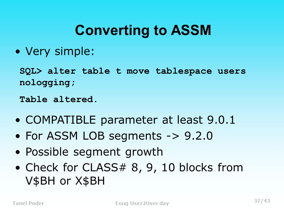 37/43 Tanel PoderEoug User2User day Converting to ASSM Very simple: SQL> alter table t move tablespace users nologging; Table altered.