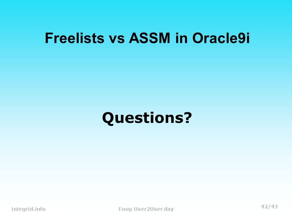 42/43 Tanel PoderEoug User2User day Questions Freelists vs ASSM in Oracle9i integrid.info