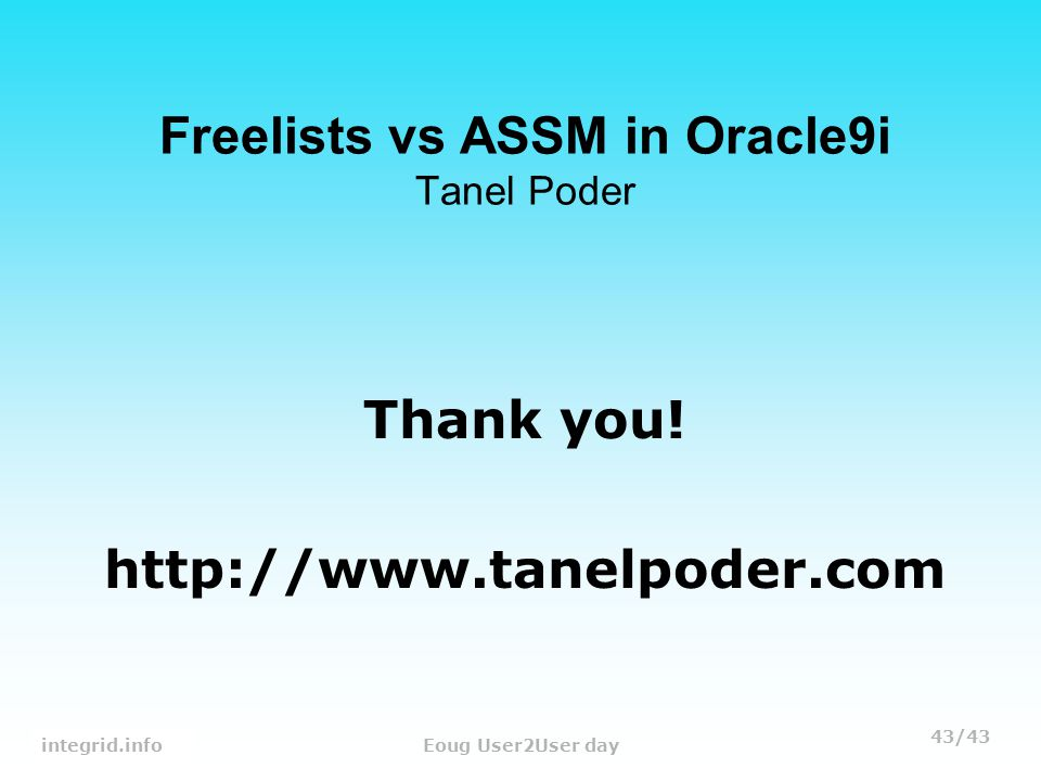 43/43 Tanel PoderEoug User2User day Freelists vs ASSM in Oracle9i Tanel Poder Thank you.