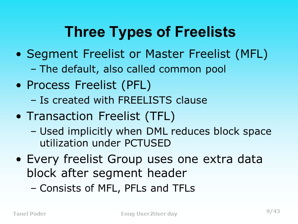 9/43 Tanel PoderEoug User2User day Three Types of Freelists Segment Freelist or Master Freelist (MFL) –The default, also called common pool Process Freelist (PFL) –Is created with FREELISTS clause Transaction Freelist (TFL) –Used implicitly when DML reduces block space utilization under PCTUSED Every freelist Group uses one extra data block after segment header –Consists of MFL, PFLs and TFLs