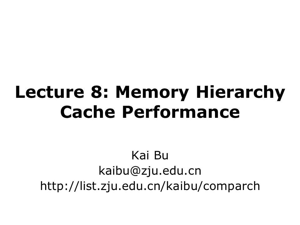 Lecture 8: Memory Hierarchy Cache Performance Kai Bu kaibu@zju.edu.cn http://list.zju.edu.cn/kaibu/comparch