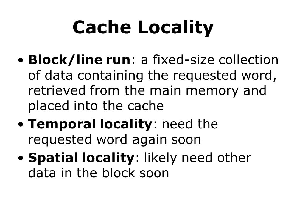Cache Locality Block/line run: a fixed-size collection of data containing the requested word, retrieved from the main memory and placed into the cache Temporal locality: need the requested word again soon Spatial locality: likely need other data in the block soon