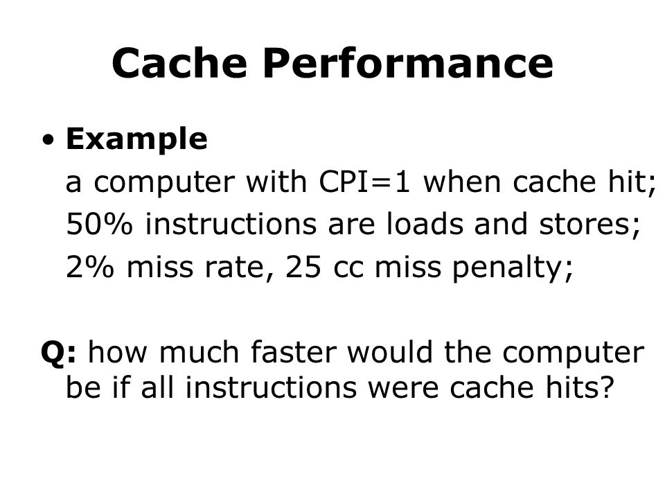 Example a computer with CPI=1 when cache hit; 50% instructions are loads and stores; 2% miss rate, 25 cc miss penalty; Q: how much faster would the computer be if all instructions were cache hits