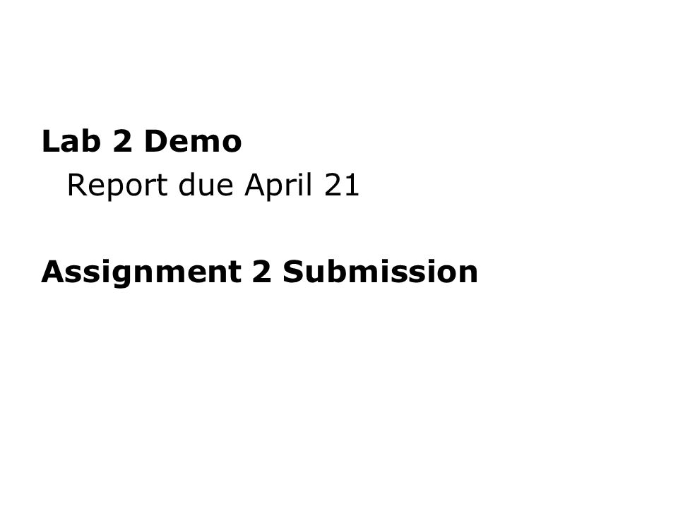 Lab 2 Demo Report due April 21 Assignment 2 Submission