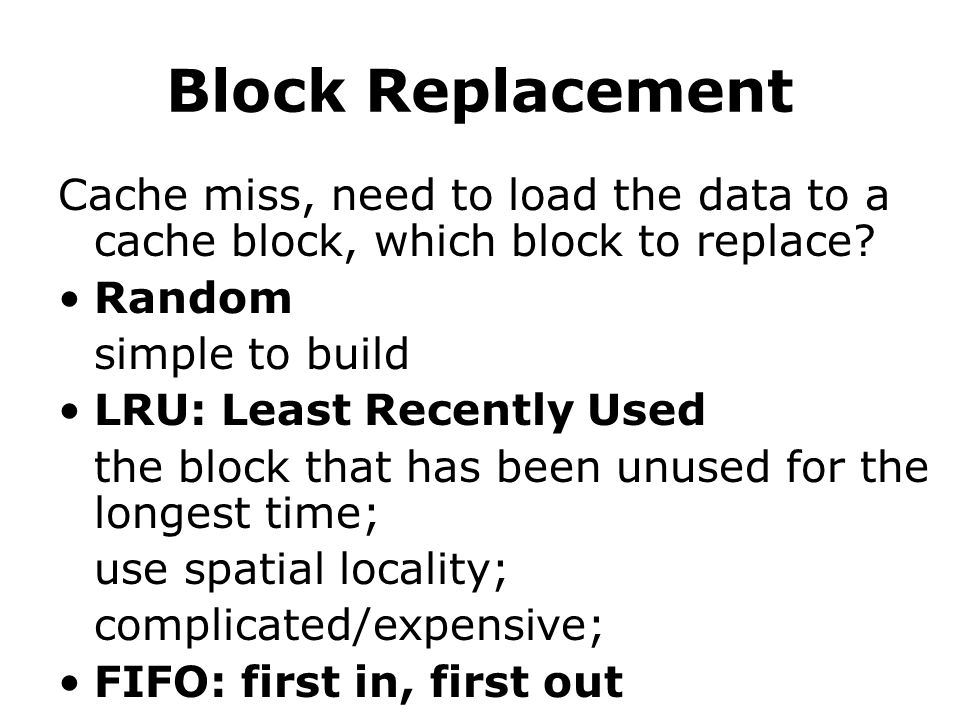 Block Replacement Cache miss, need to load the data to a cache block, which block to replace.