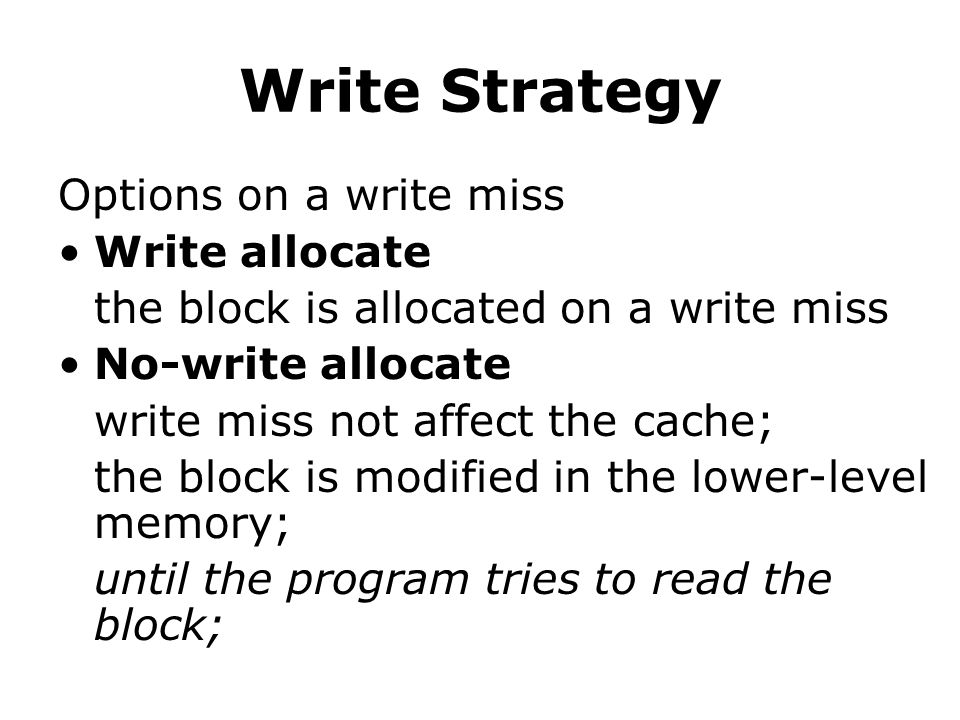 Write Strategy Options on a write miss Write allocate the block is allocated on a write miss No-write allocate write miss not affect the cache; the block is modified in the lower-level memory; until the program tries to read the block;