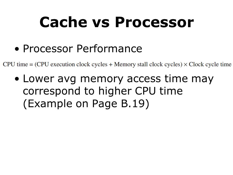 Cache vs Processor Processor Performance Lower avg memory access time may correspond to higher CPU time (Example on Page B.19)