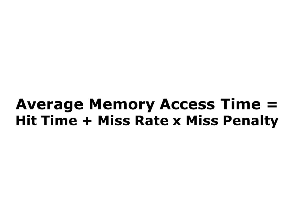 Average Memory Access Time = Hit Time + Miss Rate x Miss Penalty