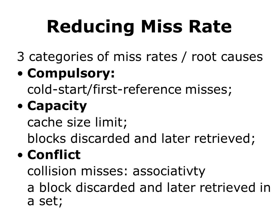 Reducing Miss Rate 3 categories of miss rates / root causes Compulsory: cold-start/first-reference misses; Capacity cache size limit; blocks discarded and later retrieved; Conflict collision misses: associativty a block discarded and later retrieved in a set;