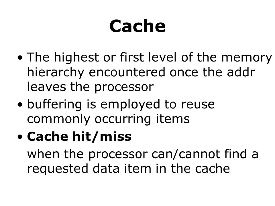 Cache The highest or first level of the memory hierarchy encountered once the addr leaves the processor buffering is employed to reuse commonly occurring items Cache hit/miss when the processor can/cannot find a requested data item in the cache