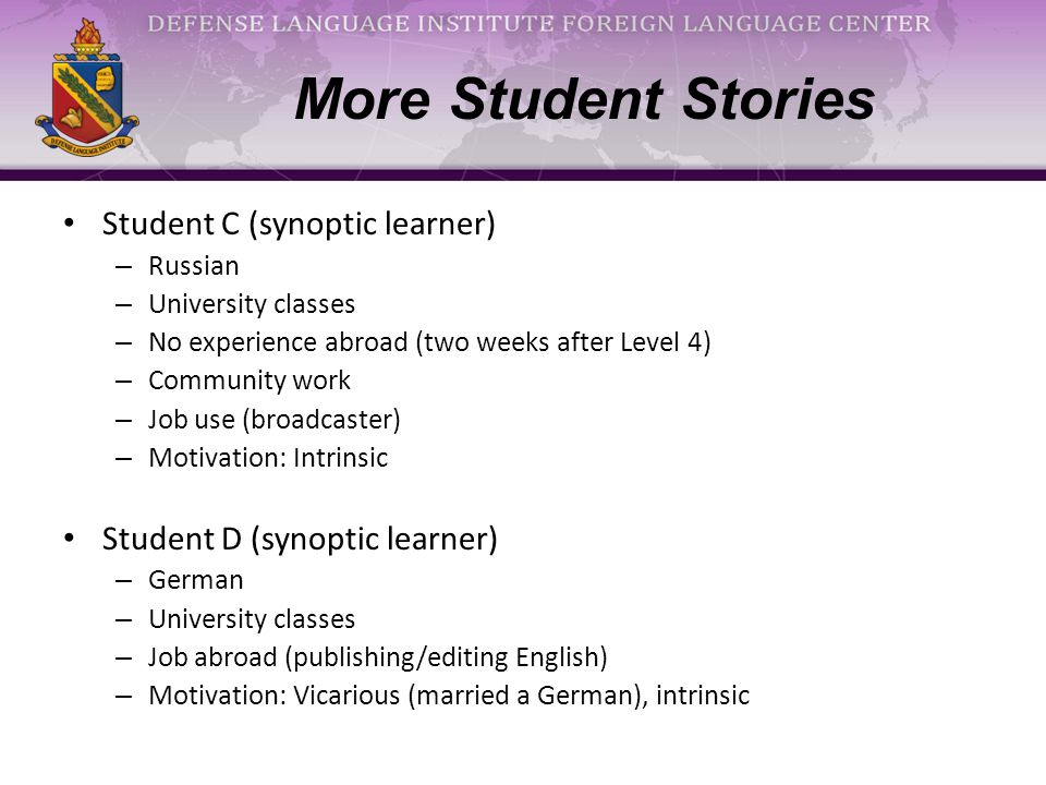 More Student Stories Student C (synoptic learner) – Russian – University classes – No experience abroad (two weeks after Level 4) – Community work – Job use (broadcaster) – Motivation: Intrinsic Student D (synoptic learner) – German – University classes – Job abroad (publishing/editing English) – Motivation: Vicarious (married a German), intrinsic