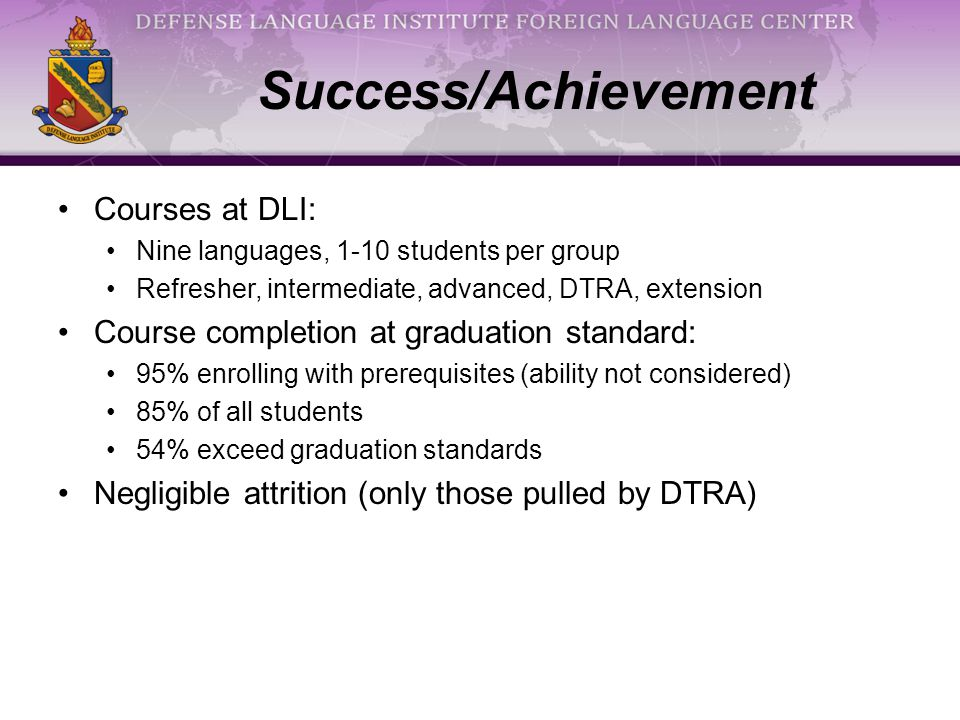 Success/Achievement Courses at DLI: Nine languages, 1-10 students per group Refresher, intermediate, advanced, DTRA, extension Course completion at graduation standard: 95% enrolling with prerequisites (ability not considered) 85% of all students 54% exceed graduation standards Negligible attrition (only those pulled by DTRA)