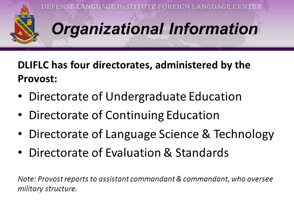 Organizational Information, cont'd The Directorate of Continuing Education has five schools, 37 sites: Distance Learning (sustainment & enhancement) Field Support (non-linguists) Extension Programs (lifelong learning for linguists) Resident Education (enhancement) Educational Support Services – DAC (Diagnostic Assessment Center/DA specialist trainers) – ASC (Academic Support Center) – Command Language Program (360+)