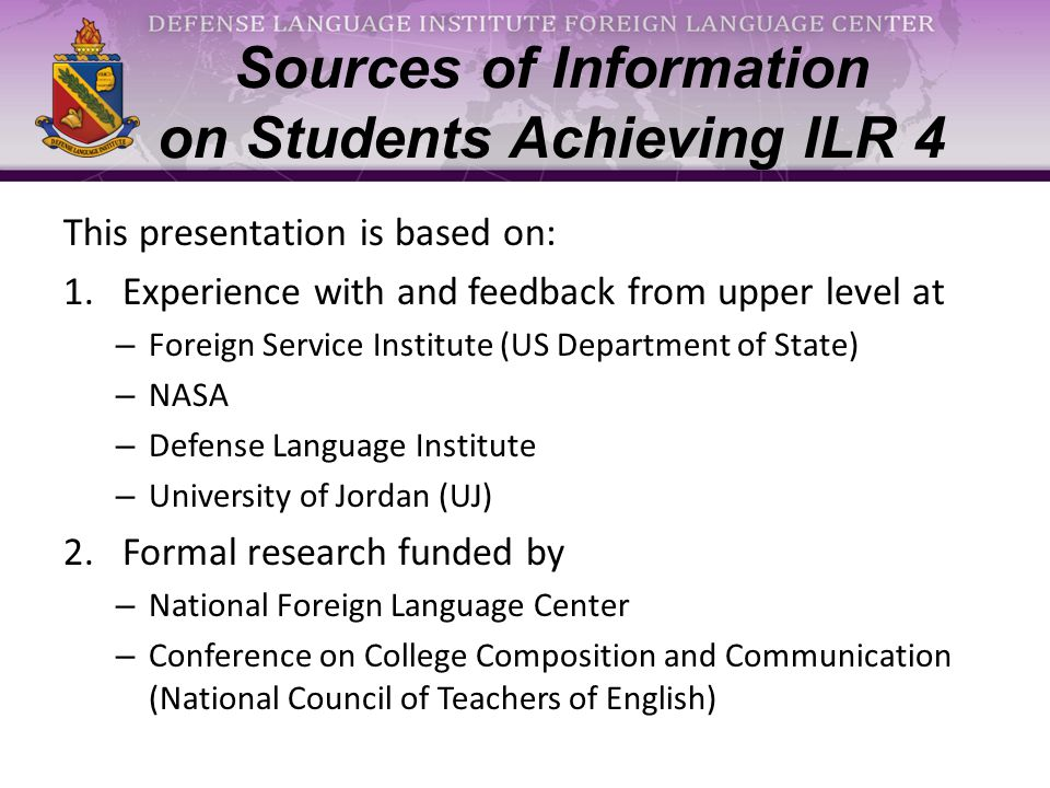 Defining Advanced Professional Level (ILR 4) Usually equivalent to WEHANS; would not be mistaken for cultural native [ILR 3 over-self-assess; ILR 4 self-aware] Wide-ranging control of structure; nonnative slip may occur Language rarely hinders in any task; can set interpersonal official, semi-official and non-professional tone [tailoring] Endurance & sophisticated verbal strategies: lectures, conferences, debates Native social & circumstantial knowledge; not under all conditions Shifts of subject matter & tone Understands standard and major dialects [& street talk]