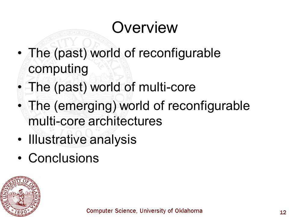 Computer Science, University of Oklahoma 12 Overview The (past) world of reconfigurable computing The (past) world of multi-core The (emerging) world of reconfigurable multi-core architectures Illustrative analysis Conclusions