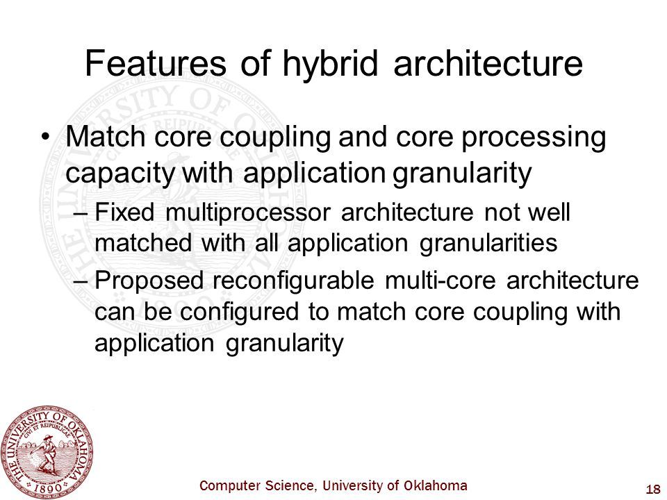 Computer Science, University of Oklahoma 18 Features of hybrid architecture Match core coupling and core processing capacity with application granularity –Fixed multiprocessor architecture not well matched with all application granularities –Proposed reconfigurable multi-core architecture can be configured to match core coupling with application granularity