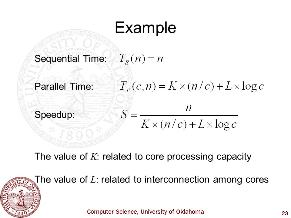 Computer Science, University of Oklahoma 23 Example Sequential Time: Parallel Time: Speedup: The value of K: related to core processing capacity The value of L: related to interconnection among cores