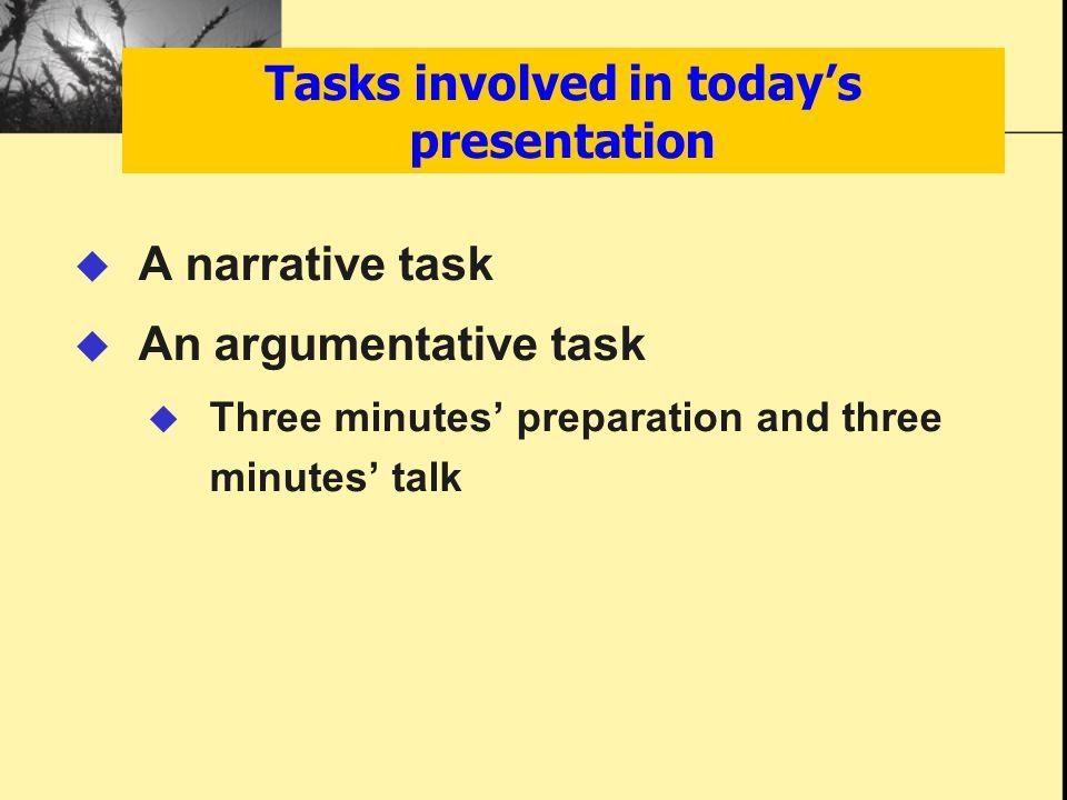 Tasks involved in today's presentation  A narrative task  An argumentative task  Three minutes' preparation and three minutes' talk