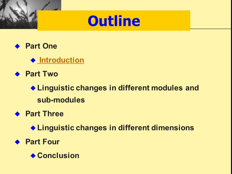 Outline  Part One  Introduction Introduction  Part Two  Linguistic changes in different modules and sub-modules  Part Three  Linguistic changes in different dimensions  Part Four  Conclusion