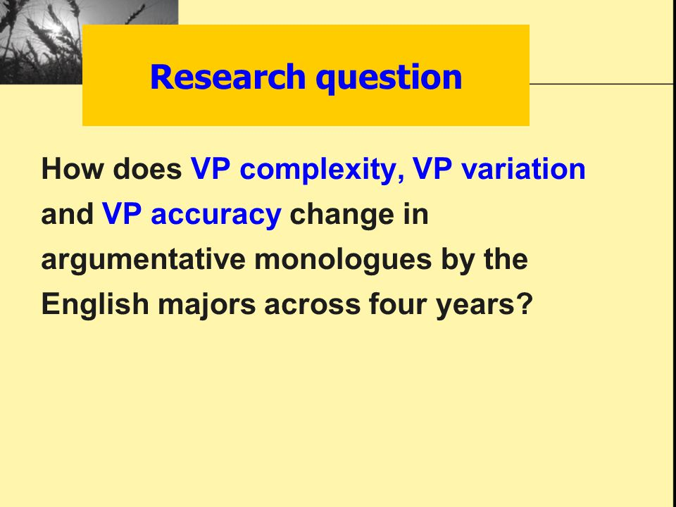 Research question How does VP complexity, VP variation and VP accuracy change in argumentative monologues by the English majors across four years