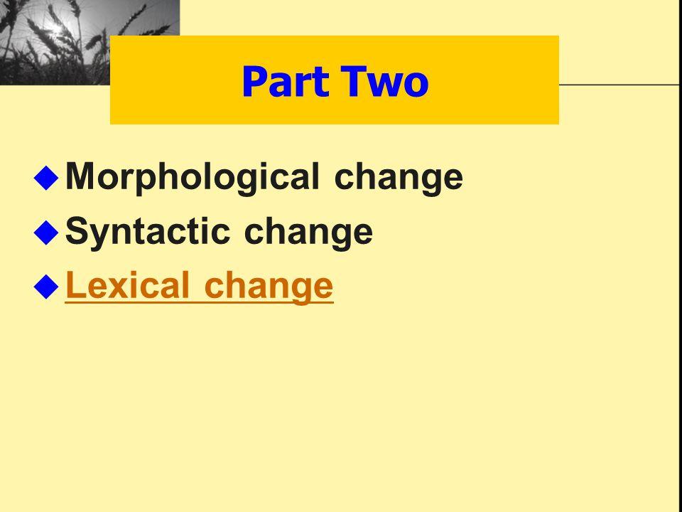  Morphological change  Syntactic change  Lexical change Lexical change Part Two