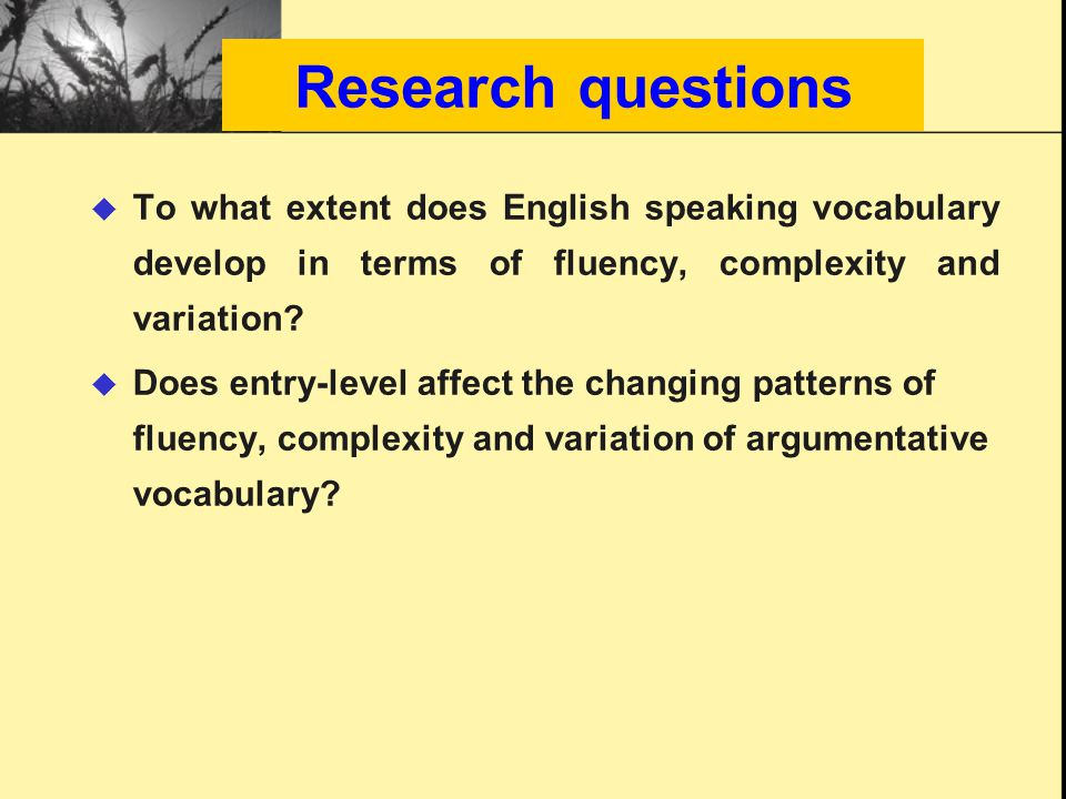 Research questions  To what extent does English speaking vocabulary develop in terms of fluency, complexity and variation.