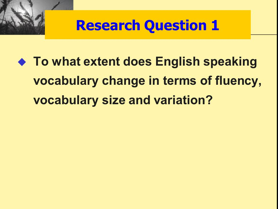 Research Question 1  To what extent does English speaking vocabulary change in terms of fluency, vocabulary size and variation?