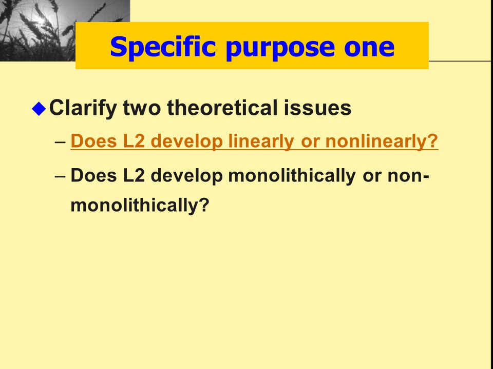 Specific purpose one  Clarify two theoretical issues –Does L2 develop linearly or nonlinearly?Does L2 develop linearly or nonlinearly? –Does L2 devel