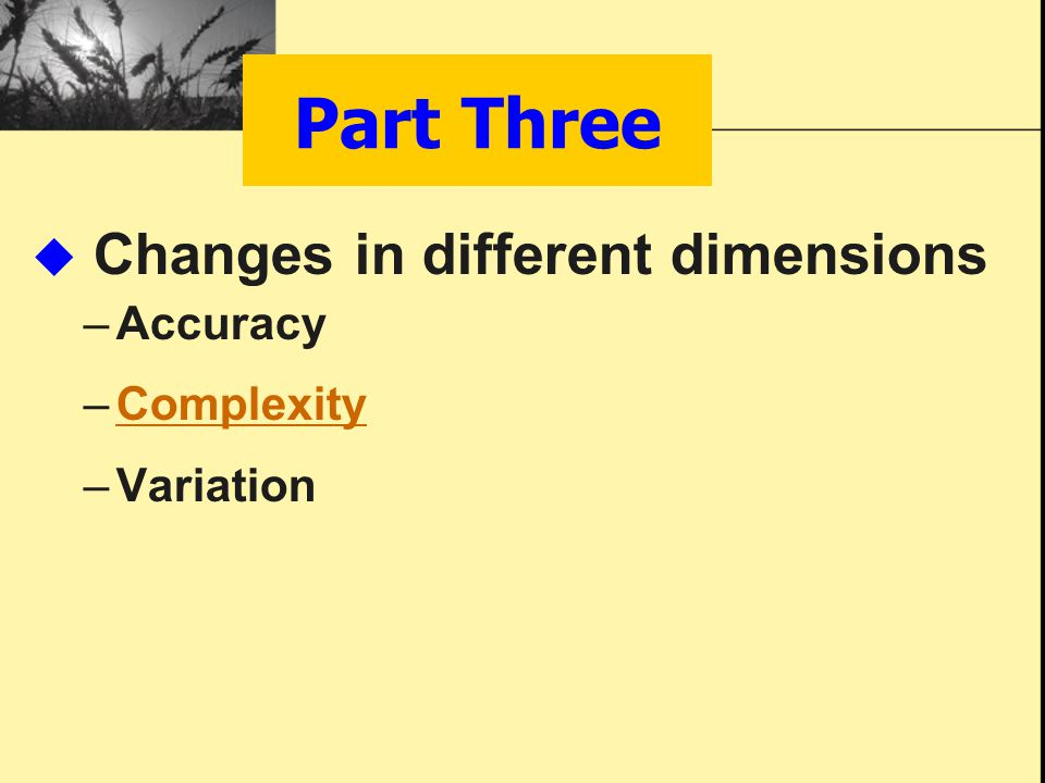 Part Three  Changes in different dimensions –Accuracy –ComplexityComplexity –Variation
