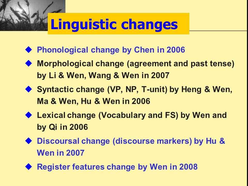 Linguistic changes  Phonological change by Chen in 2006  Morphological change (agreement and past tense) by Li & Wen, Wang & Wen in 2007  Syntactic change (VP, NP, T-unit) by Heng & Wen, Ma & Wen, Hu & Wen in 2006  Lexical change (Vocabulary and FS) by Wen and by Qi in 2006  Discoursal change (discourse markers) by Hu & Wen in 2007  Register features change by Wen in 2008
