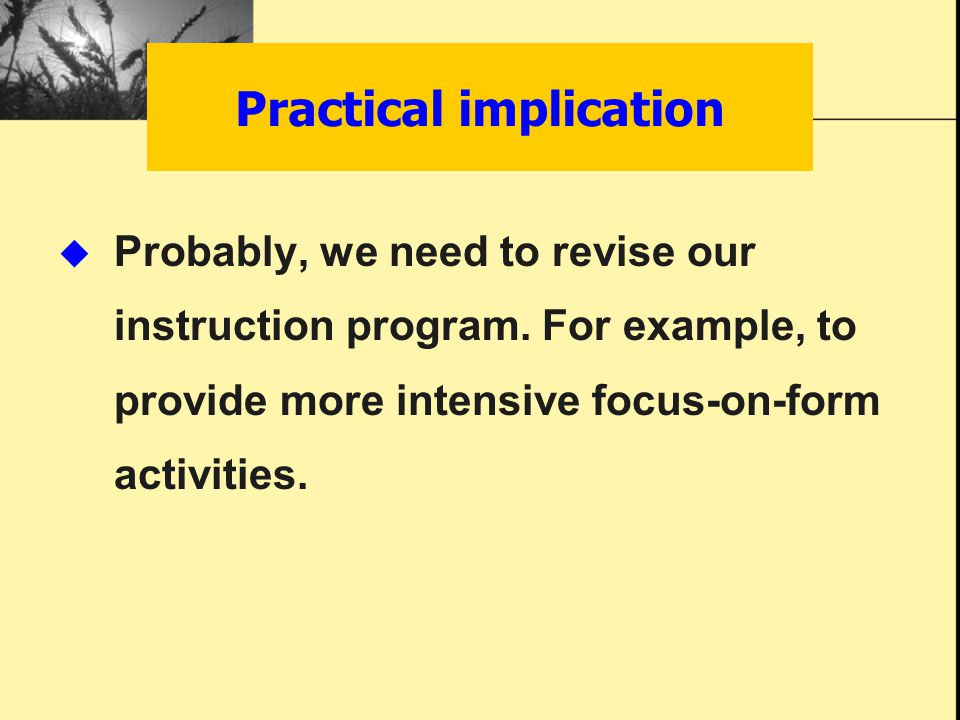 Probably, we need to revise our instruction program. For example, to provide more intensive focus-on-form activities. Practical implication