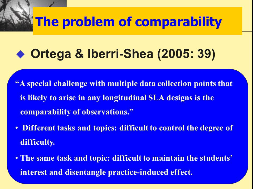 The problem of comparability  Ortega & Iberri-Shea (2005: 39) A special challenge with multiple data collection points that is likely to arise in any longitudinal SLA designs is the comparability of observations. Different tasks and topics: difficult to control the degree of difficulty.